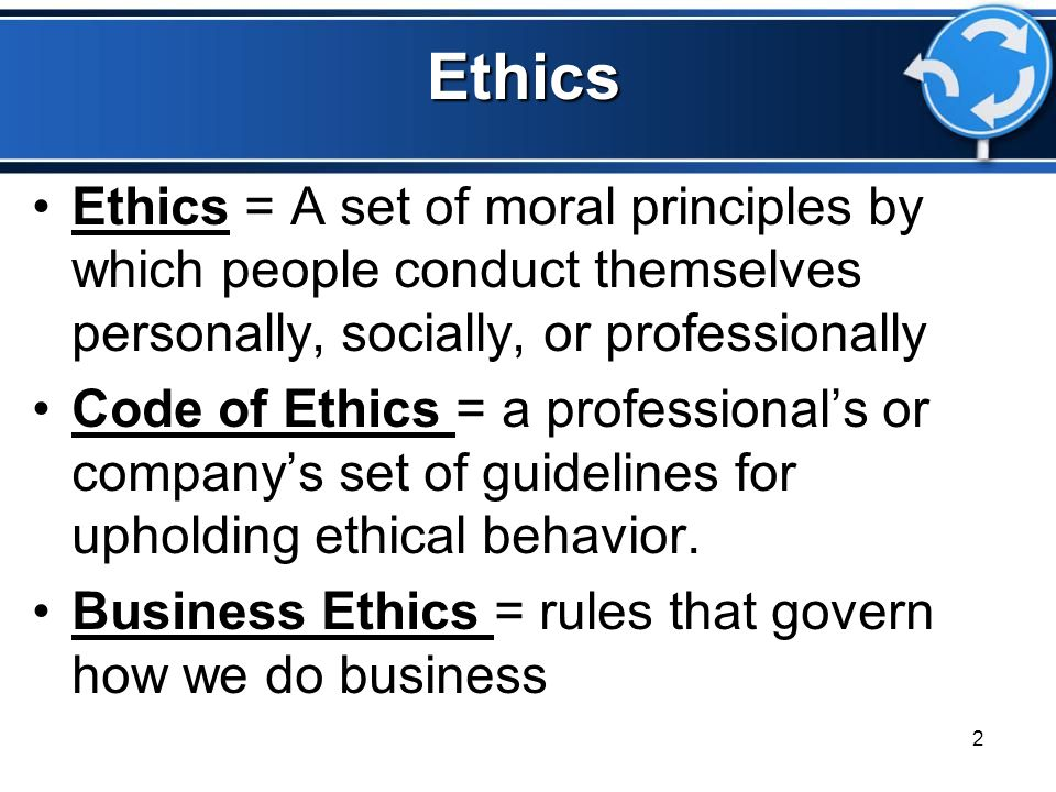 Ethics Ethics = A set of moral principles by which people conduct themselves personally, socially, or professionally.