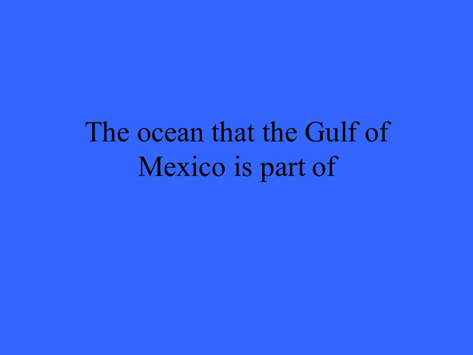 The ocean that the Gulf of Mexico is part of