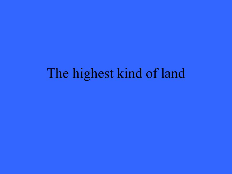 The highest kind of land