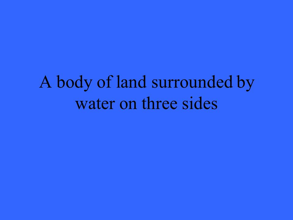 A body of land surrounded by water on three sides