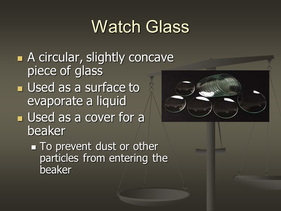 Watch Glass A circular, slightly concave piece of glass