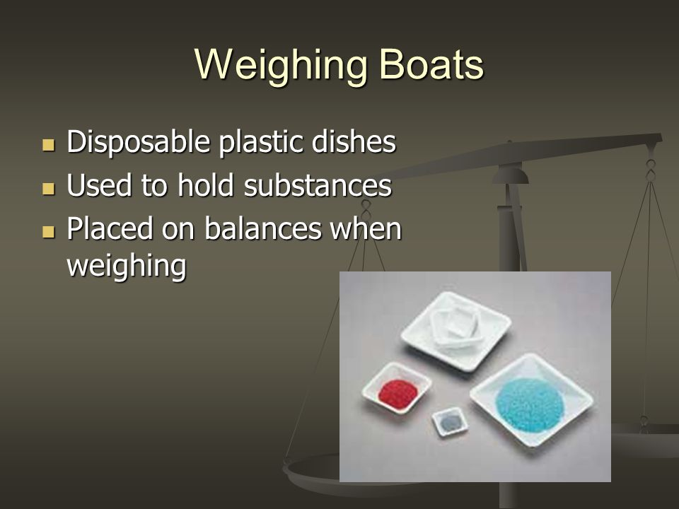 Weighing Boats Disposable plastic dishes Used to hold substances