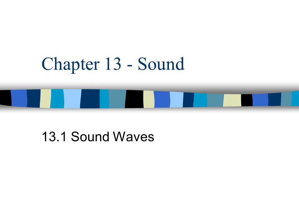 Chapter 13 - Sound 13.1 Sound Waves