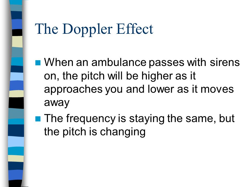 The Doppler Effect When an ambulance passes with sirens on, the pitch will be higher as it approaches you and lower as it moves away.