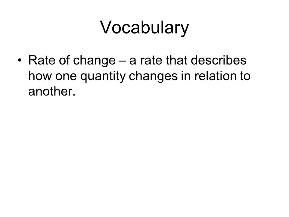 Vocabulary Rate of change – a rate that describes how one quantity changes in relation to another.