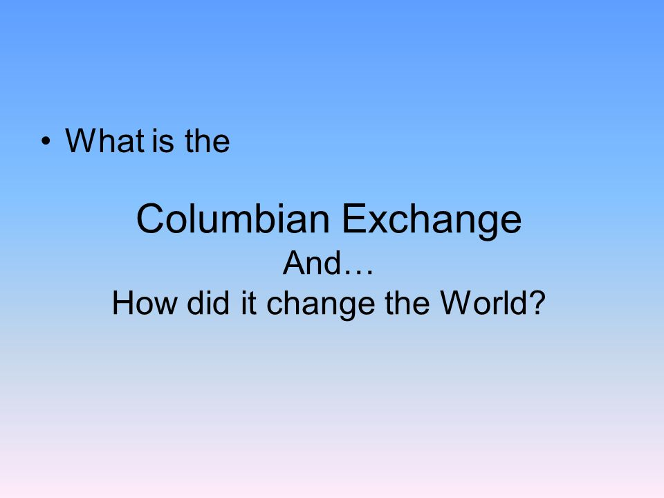 Columbian Exchange And… How did it change the World
