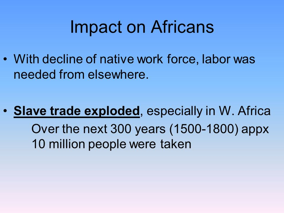 Impact on Africans With decline of native work force, labor was needed from elsewhere. Slave trade exploded, especially in W. Africa.