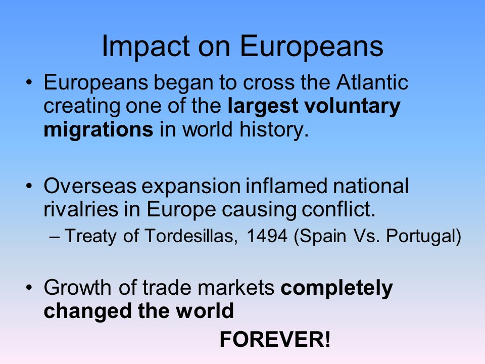 Impact on Europeans Europeans began to cross the Atlantic creating one of the largest voluntary migrations in world history.