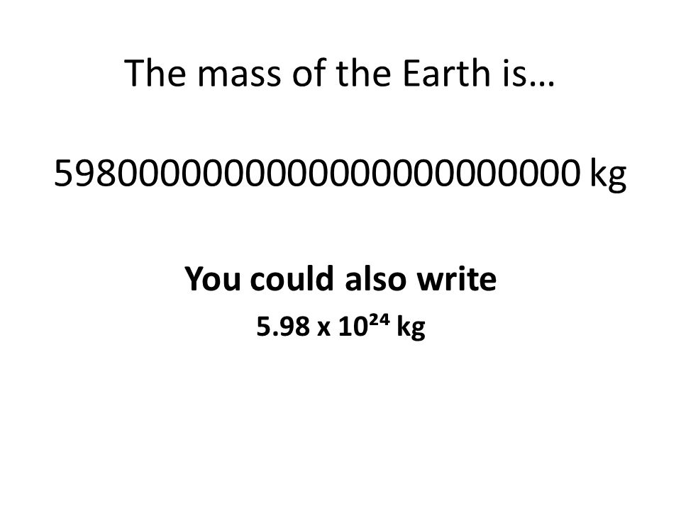 The mass of the Earth is… 5980000000000000000000000 kg