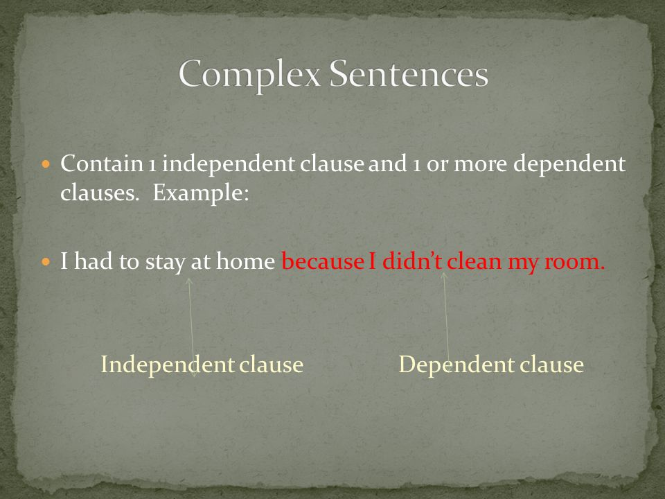 Complex Sentences Contain 1 independent clause and 1 or more dependent clauses. Example: I had to stay at home because I didn't clean my room.
