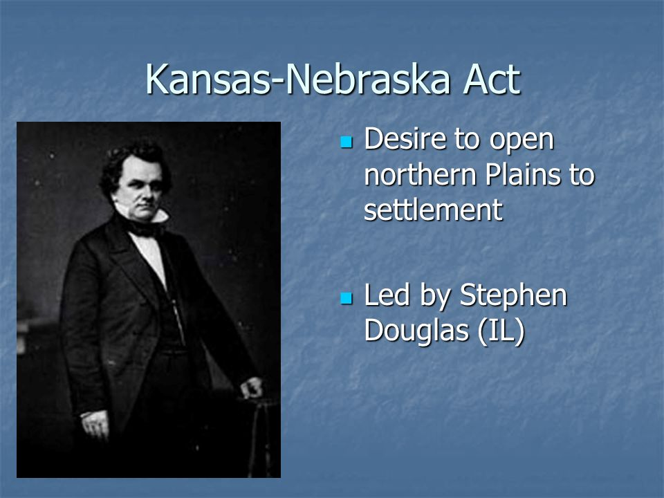 Kansas-Nebraska Act Desire to open northern Plains to settlement