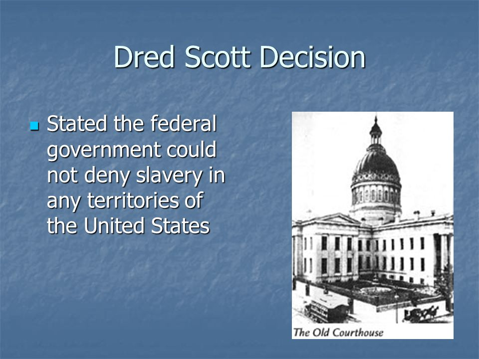 Dred Scott Decision Stated the federal government could not deny slavery in any territories of the United States.