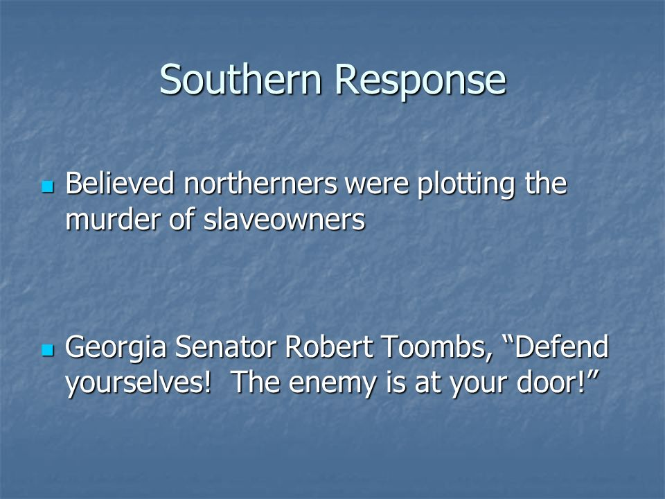 Southern Response Believed northerners were plotting the murder of slaveowners.