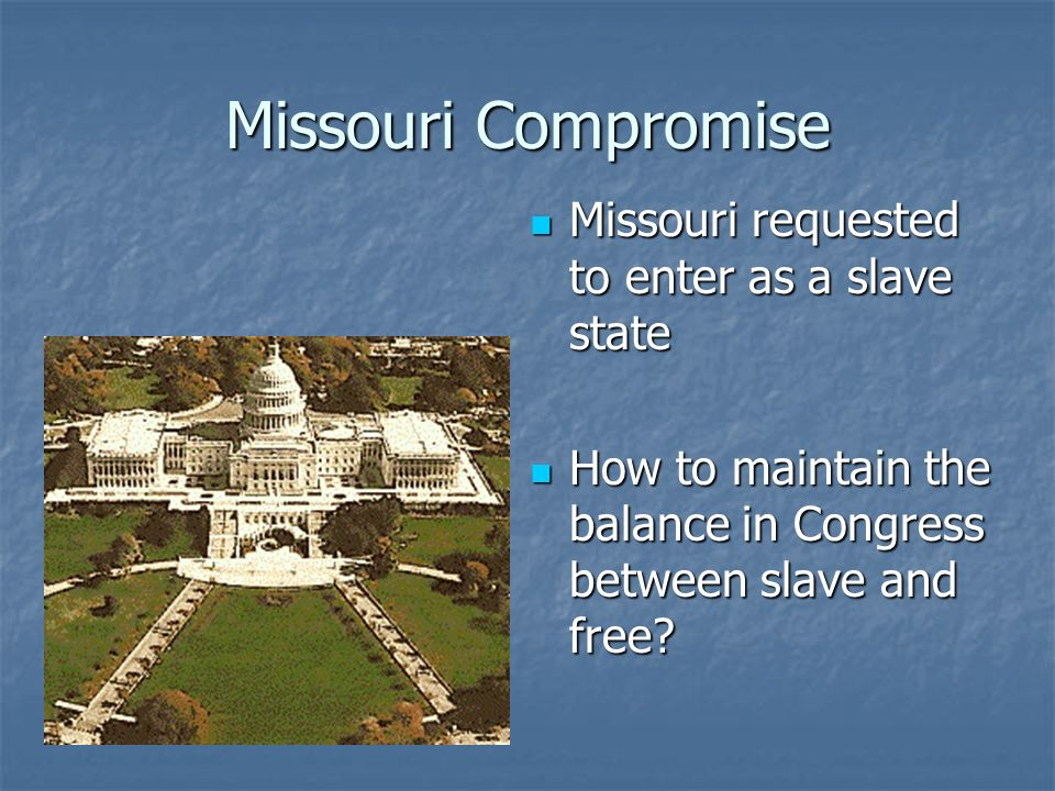 Missouri Compromise Missouri requested to enter as a slave state