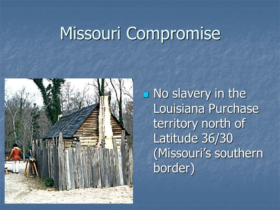 Missouri Compromise No slavery in the Louisiana Purchase territory north of Latitude 36/30 (Missouri's southern border)