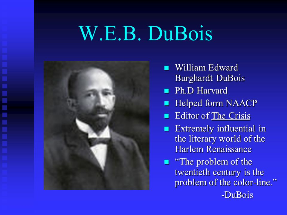 W.E.B. DuBois William Edward Burghardt DuBois Ph.D Harvard