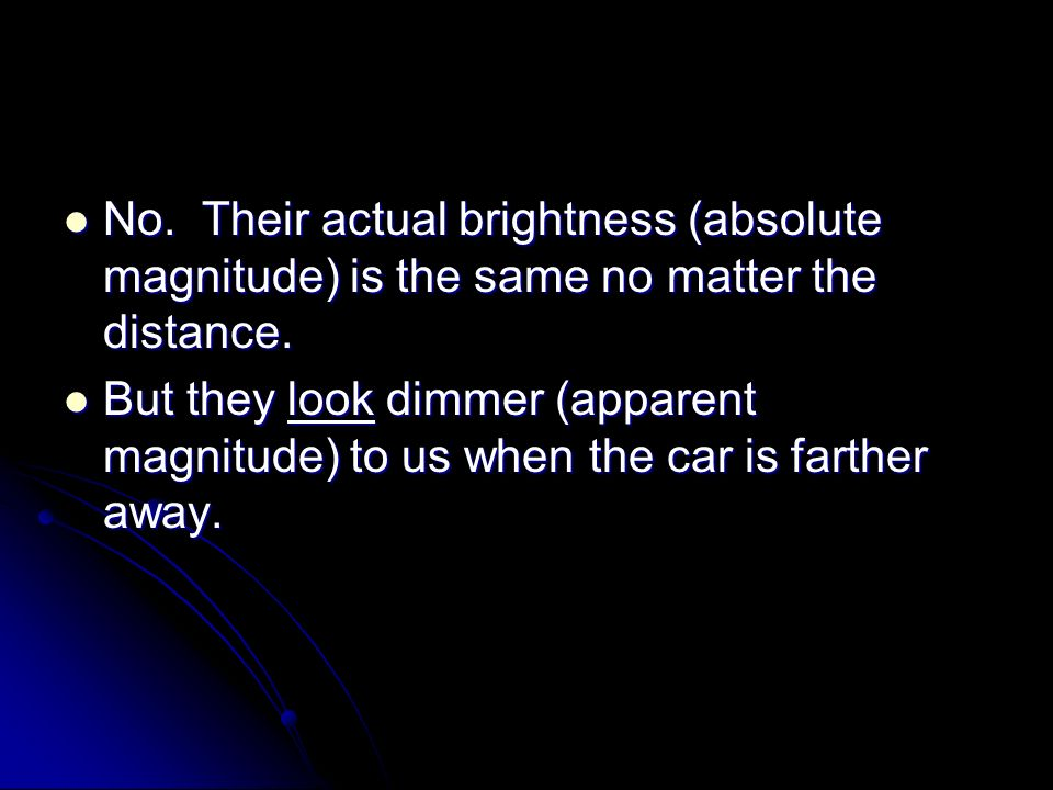 No. Their actual brightness (absolute magnitude) is the same no matter the distance.