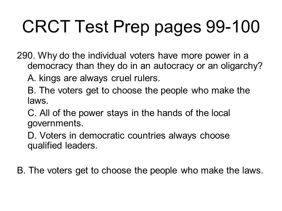 CRCT Test Prep pages 99-100 290. Why do the individual voters have more power in a democracy than they do in an autocracy or an oligarchy