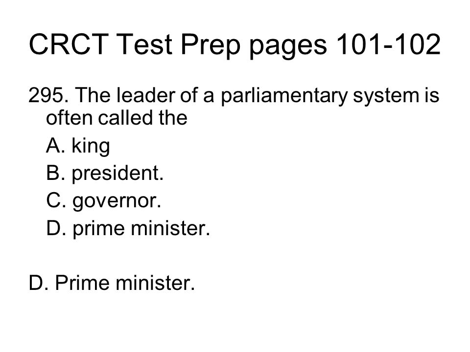 CRCT Test Prep pages 101-102 295. The leader of a parliamentary system is often called the. A. king.