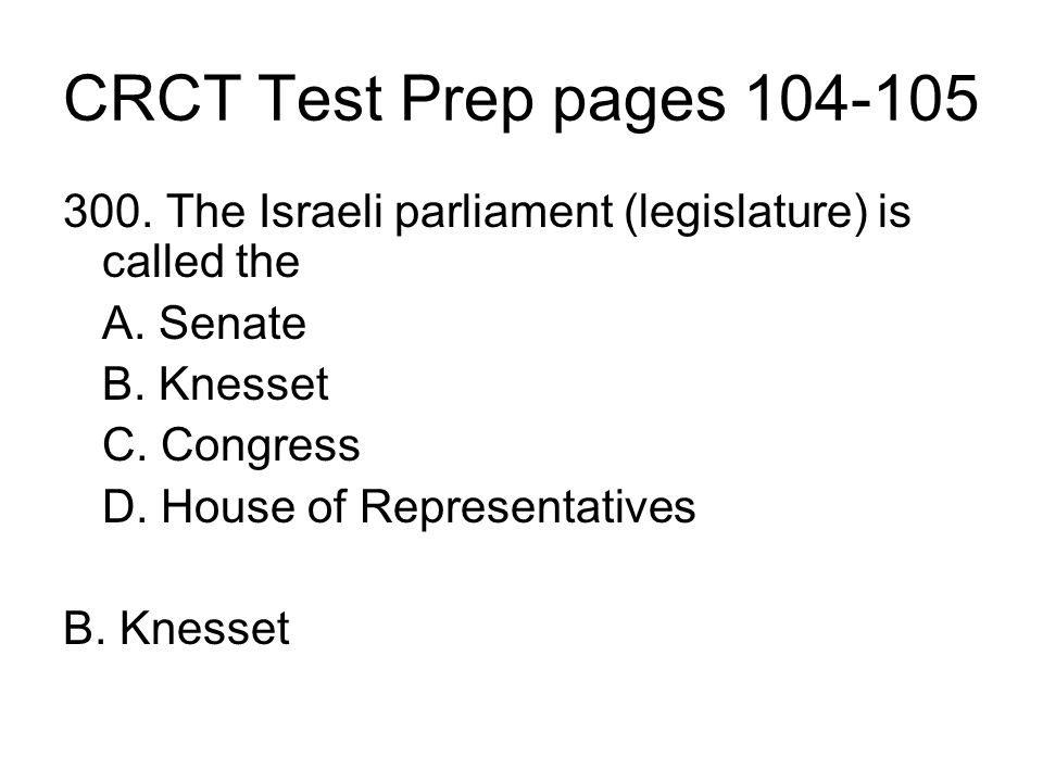CRCT Test Prep pages 104-105 300. The Israeli parliament (legislature) is called the. A. Senate. B. Knesset.