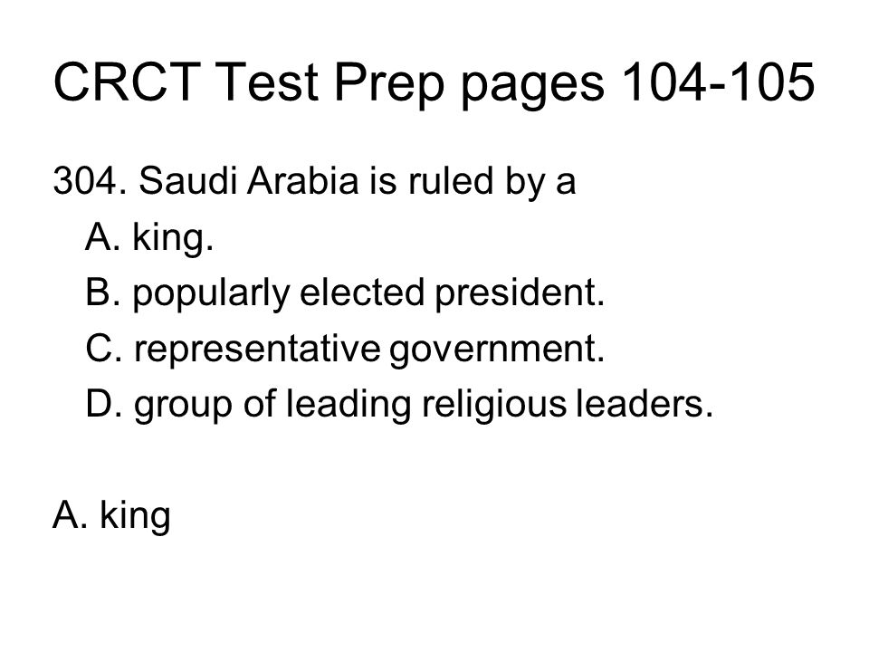 CRCT Test Prep pages 104-105 304. Saudi Arabia is ruled by a A. king.