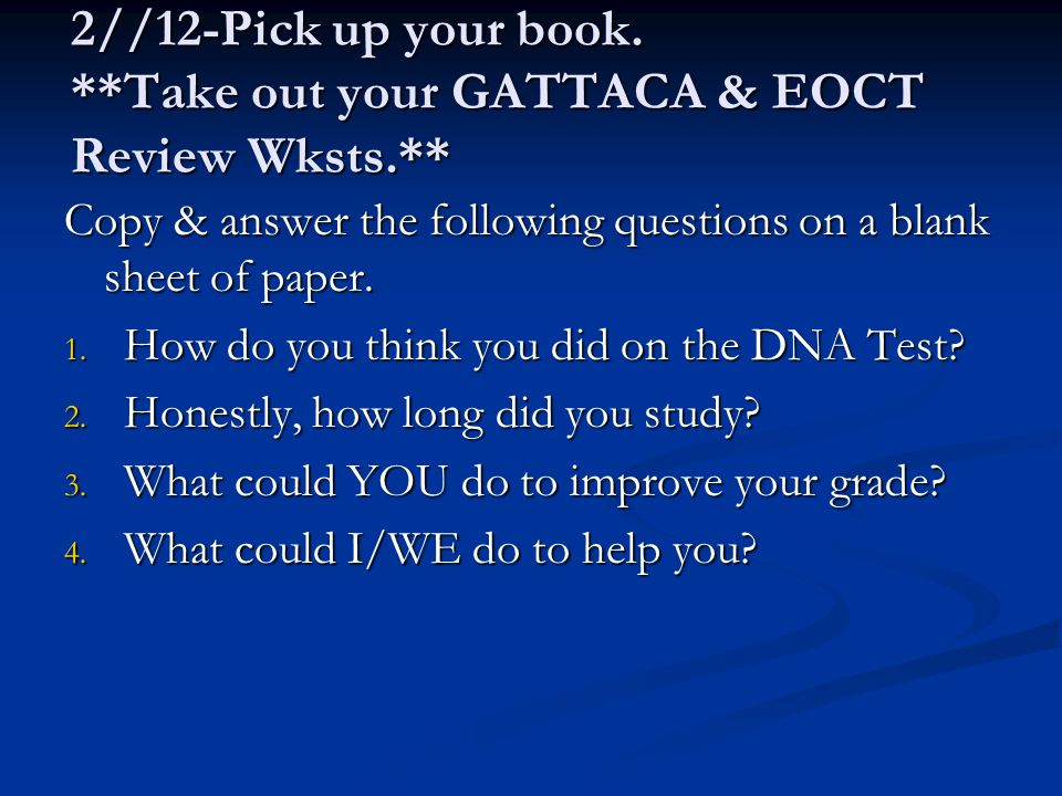 2//12-Pick up your book. **Take out your GATTACA & EOCT Review Wksts.**