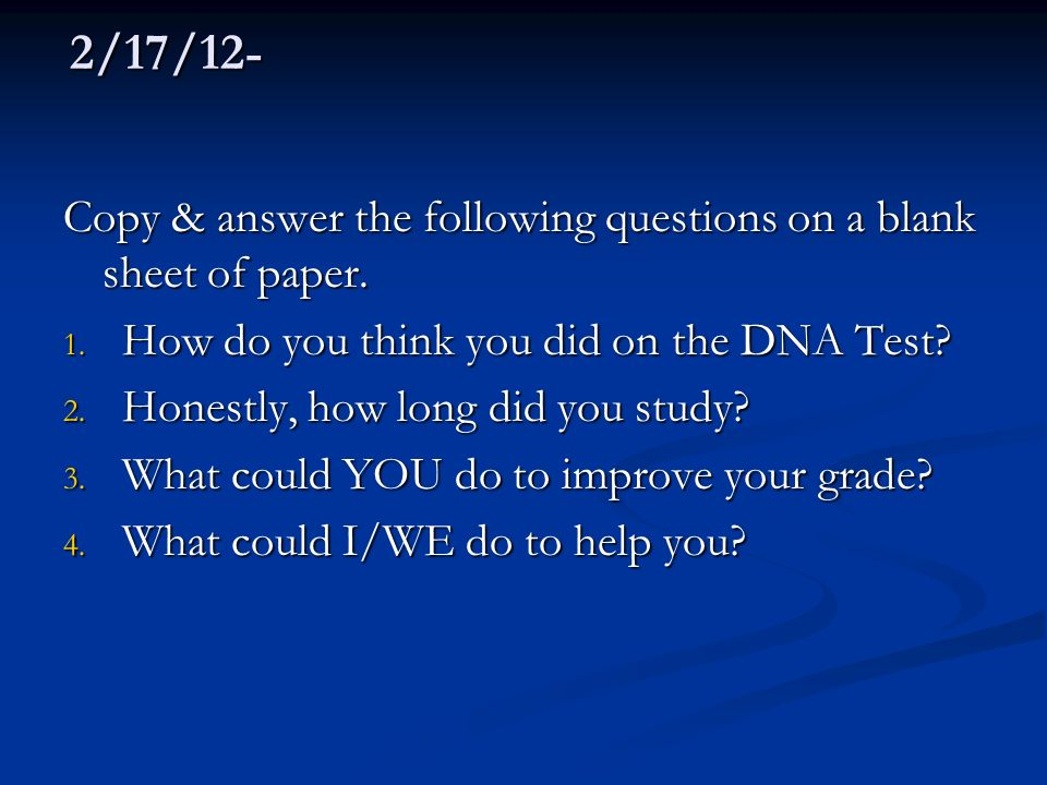 2/17/12- Copy & answer the following questions on a blank sheet of paper. How do you think you did on the DNA Test