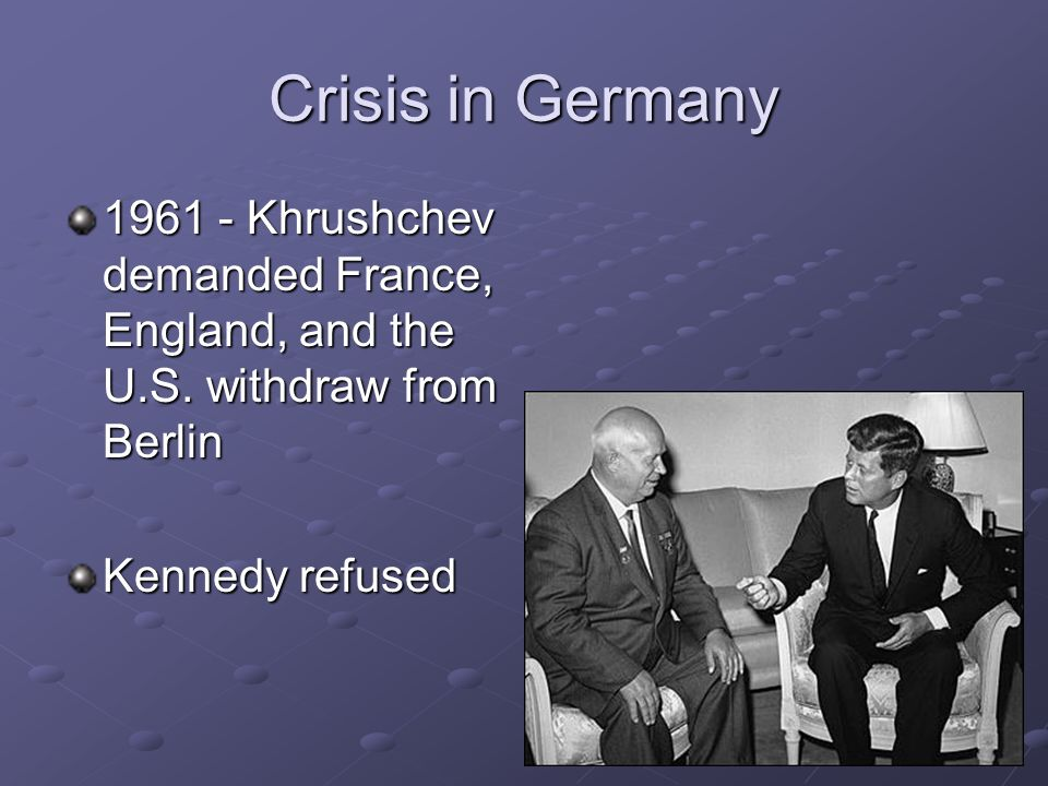 Crisis in Germany Khrushchev demanded France, England, and the U.S.