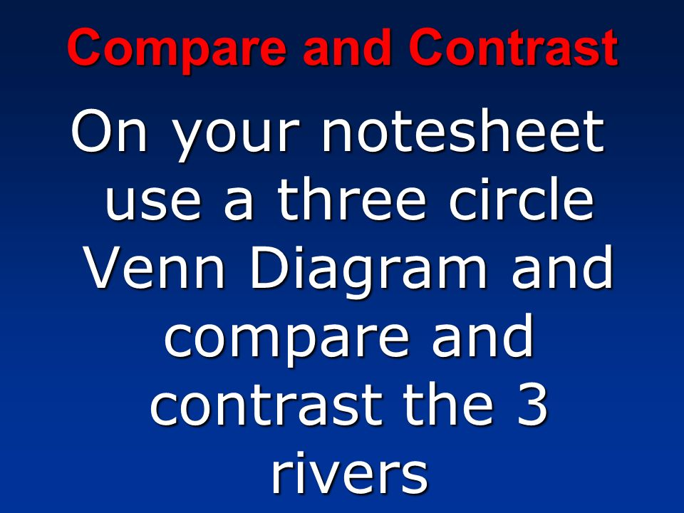 Compare and Contrast On your notesheet use a three circle Venn Diagram and compare and contrast the 3 rivers.