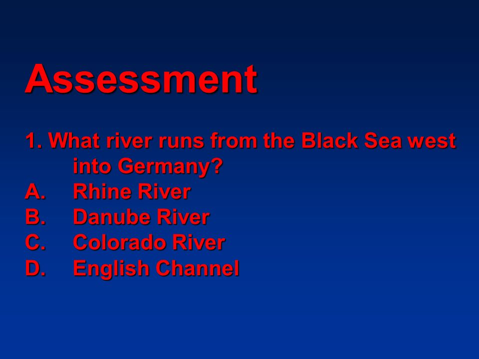 Assessment 1. What river runs from the Black Sea west. into Germany. A