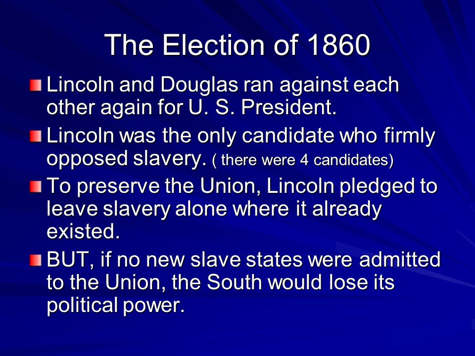 The Election of 1860 Lincoln and Douglas ran against each other again for U. S. President.