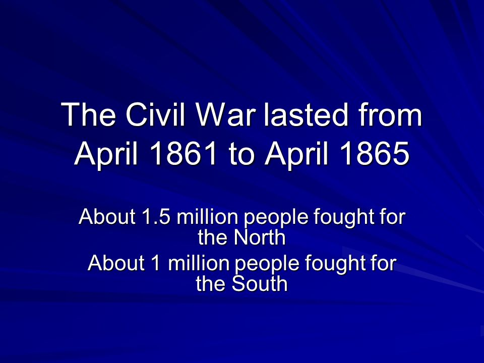 The Civil War lasted from April 1861 to April 1865