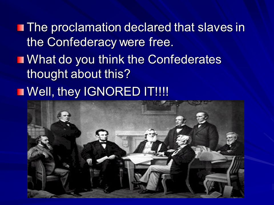 The proclamation declared that slaves in the Confederacy were free.