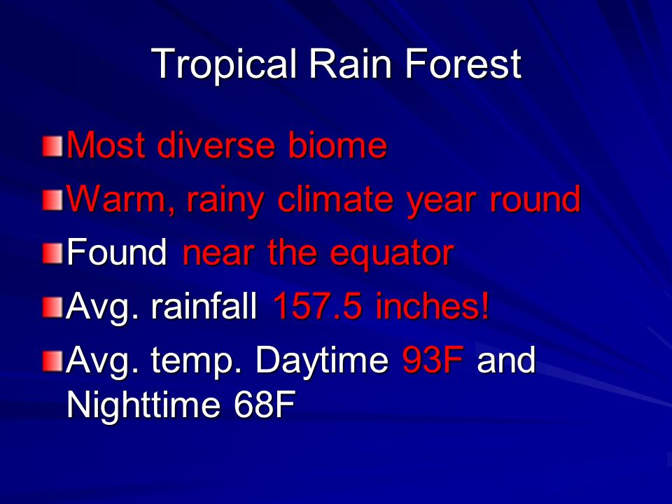 Tropical Rain Forest Most diverse biome Warm, rainy climate year round