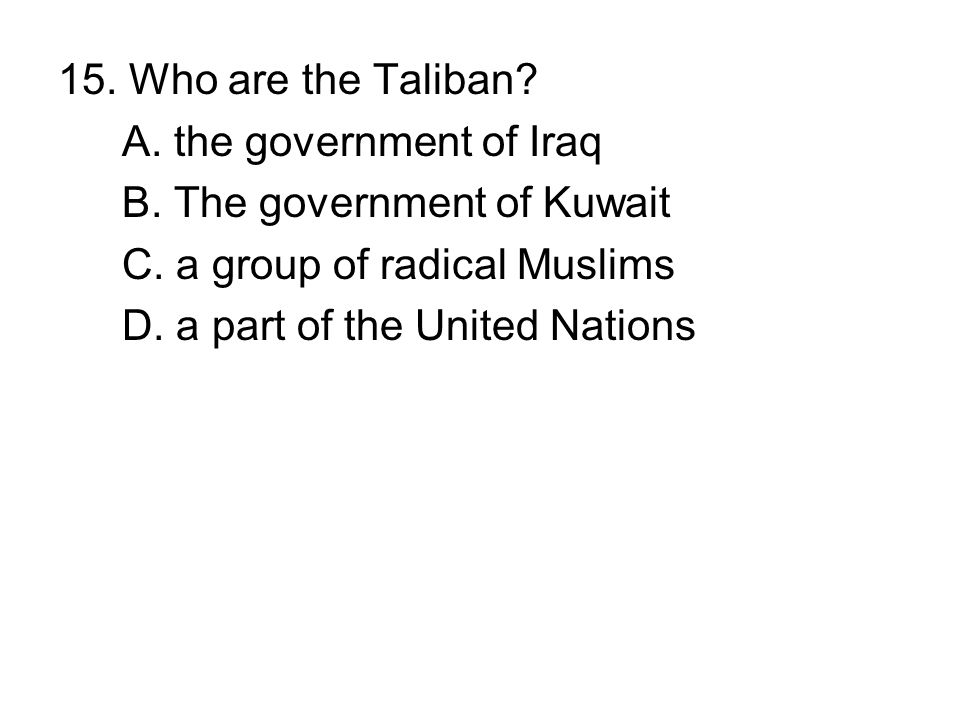 15. Who are the Taliban A. the government of Iraq. B. The government of Kuwait. C. a group of radical Muslims.