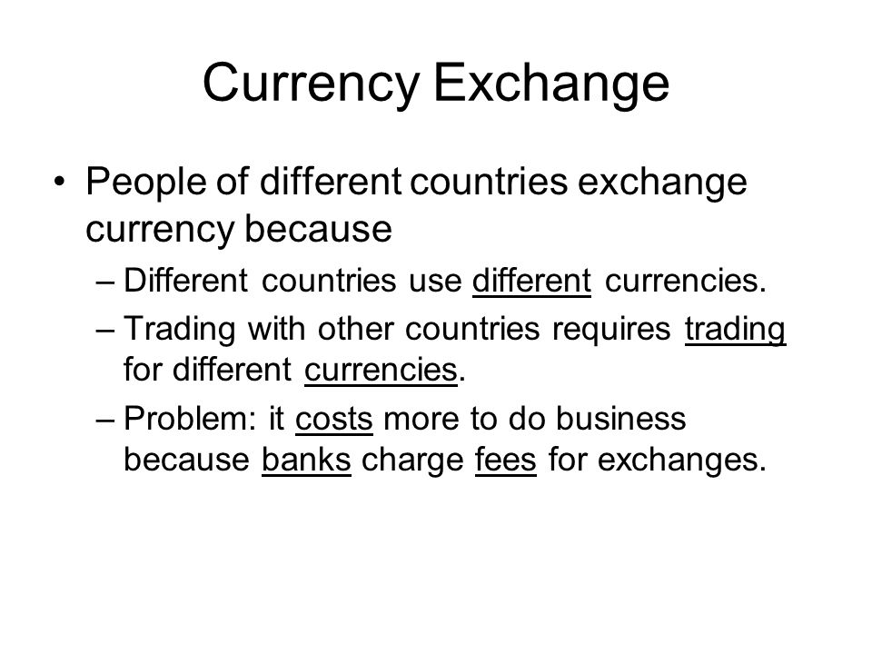 Currency Exchange People of different countries exchange currency because. Different countries use different currencies.