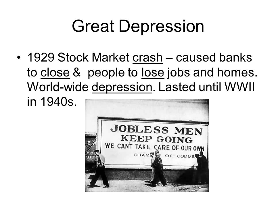 Great Depression 1929 Stock Market crash – caused banks to close & people to lose jobs and homes.