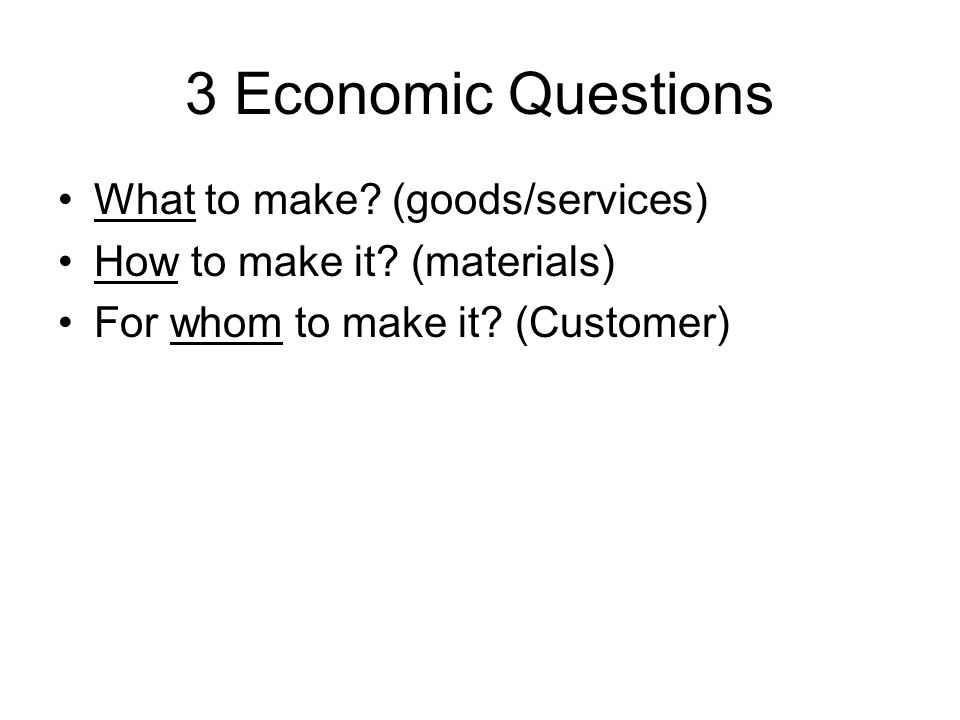 3 Economic Questions What to make (goods/services)