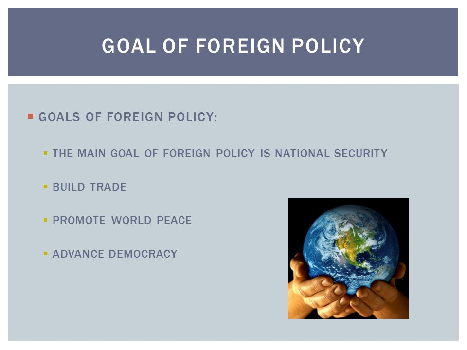 GOAL OF FOREIGN POLICY GOALS OF FOREIGN POLICY: