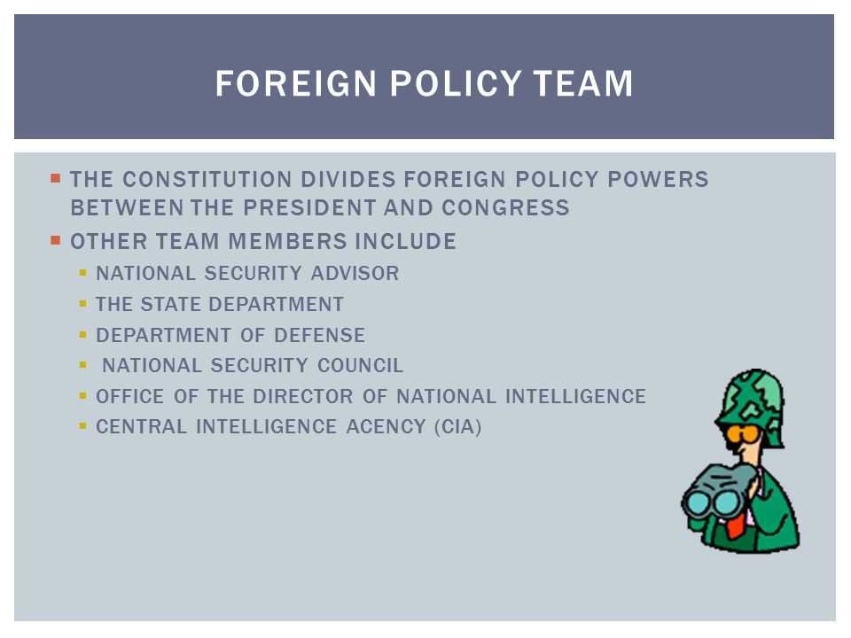 FOREIGN POLICY TEAM THE CONSTITUTION DIVIDES FOREIGN POLICY POWERS BETWEEN THE PRESIDENT AND CONGRESS.