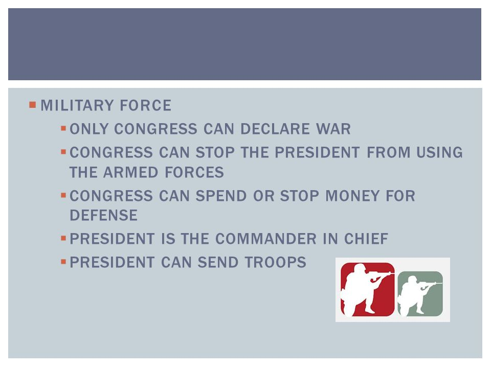 MILITARY FORCE ONLY CONGRESS CAN DECLARE WAR. CONGRESS CAN STOP THE PRESIDENT FROM USING THE ARMED FORCES.