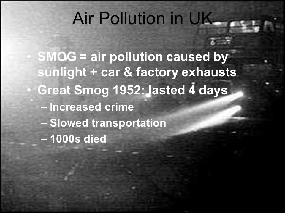 Air Pollution in UK SMOG = air pollution caused by sunlight + car & factory exhausts. Great Smog 1952: lasted 4 days.