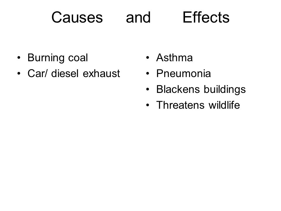 Causes and Effects Burning coal Car/ diesel exhaust Asthma Pneumonia