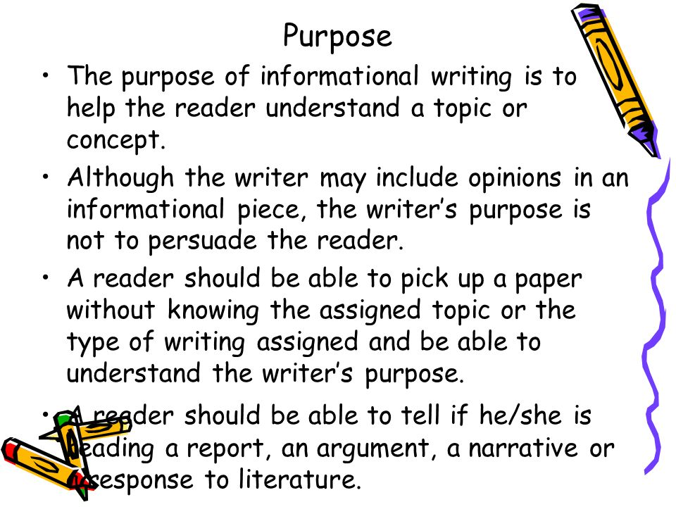 Purpose The purpose of informational writing is to help the reader understand a topic or concept.