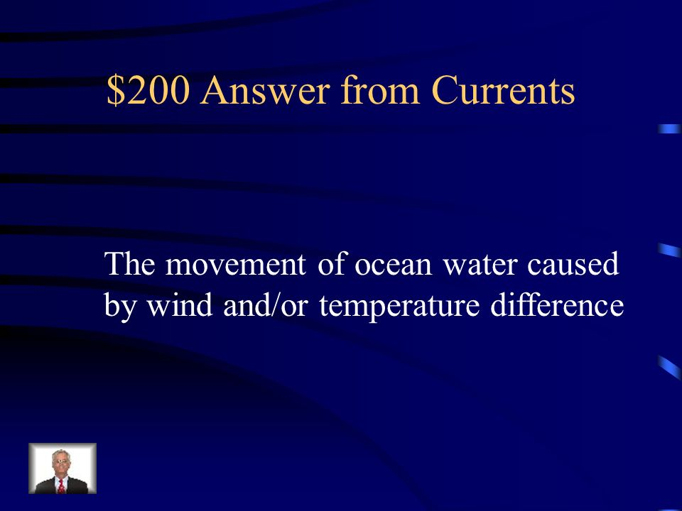 $200 Answer from Currents The movement of ocean water caused