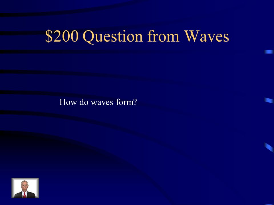 $200 Question from Waves How do waves form