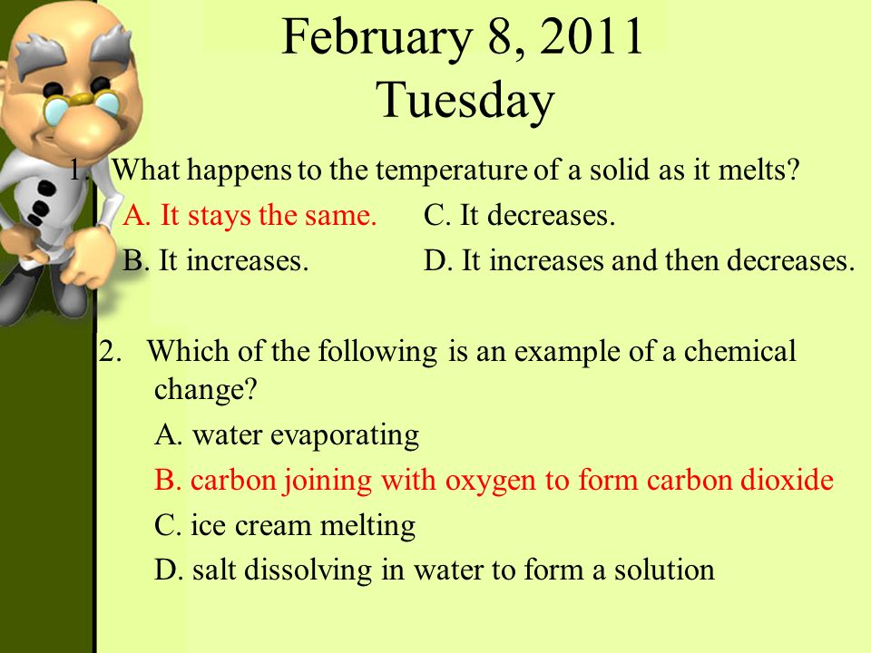 February 8, 2011 Tuesday What happens to the temperature of a solid as it melts A. It stays the same. C. It decreases.