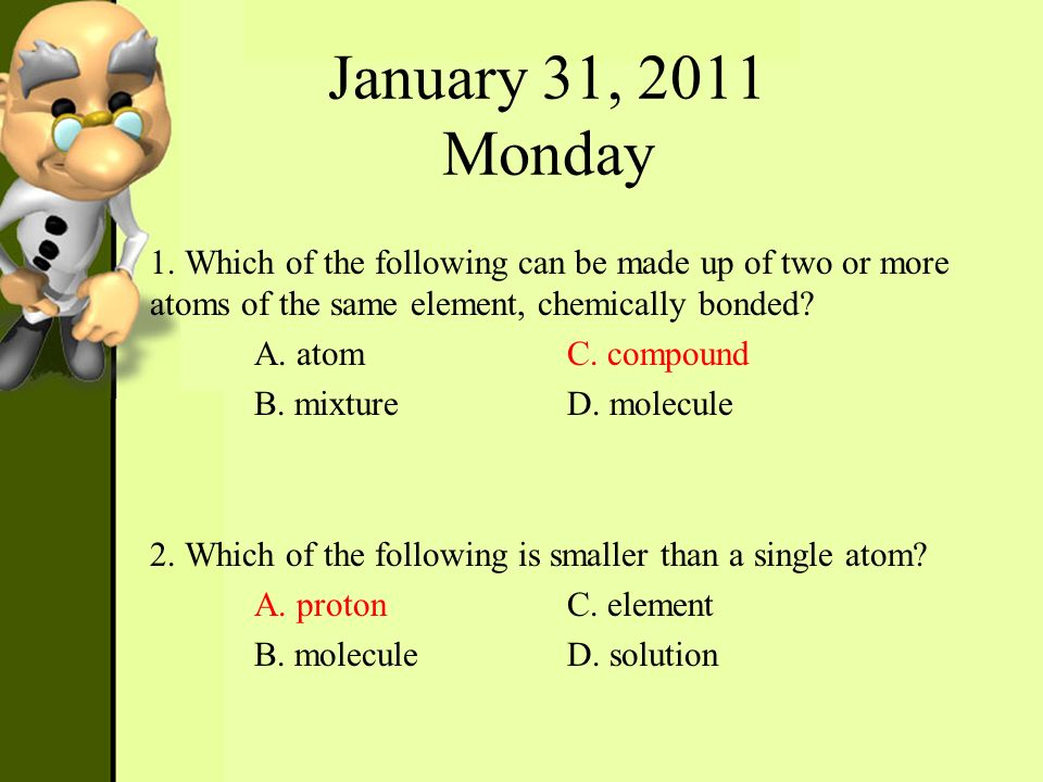 January 31, 2011 Monday 1. Which of the following can be made up of two or more atoms of the same element, chemically bonded