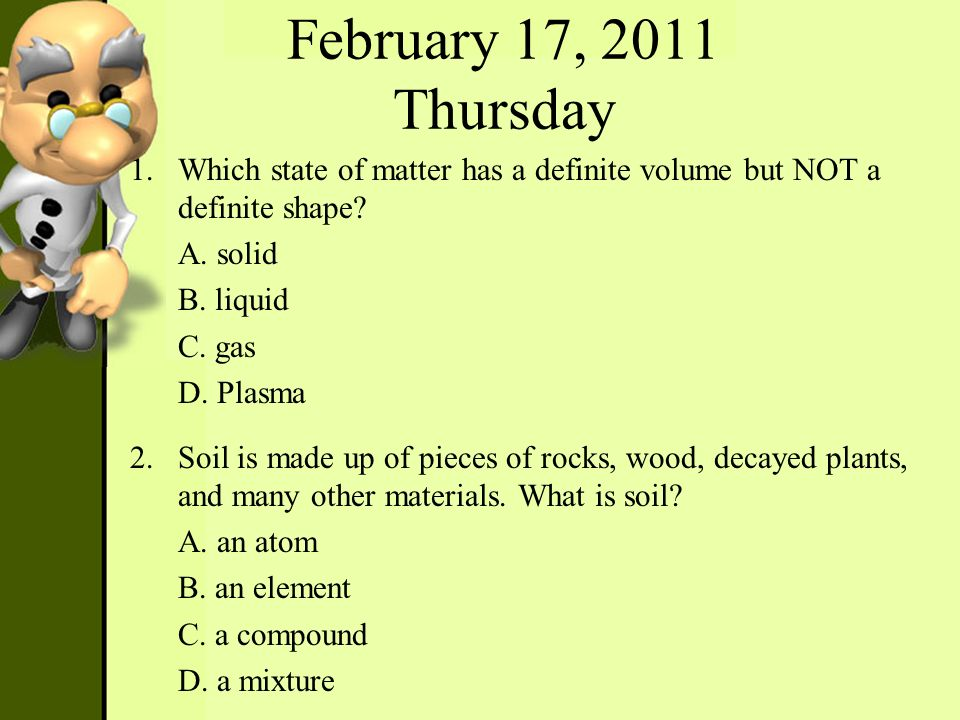 February 17, 2011 Thursday Which state of matter has a definite volume but NOT a definite shape A. solid.