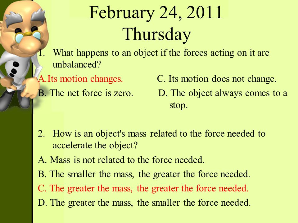 February 24, 2011 Thursday What happens to an object if the forces acting on it are unbalanced Its motion changes. C. Its motion does not change.